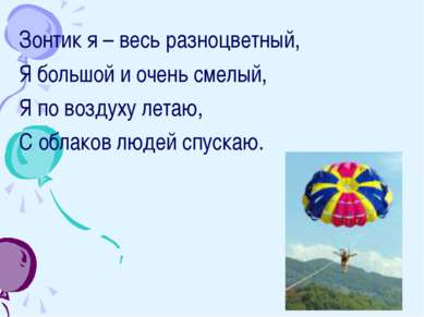 Зонтик я – весь разноцветный, Я большой и очень смелый, Я по воздуху летаю, С...
