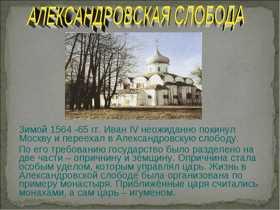 Зимой 1564 -65 гг. Иван IV неожиданно покинул Москву и переехал в Александров...