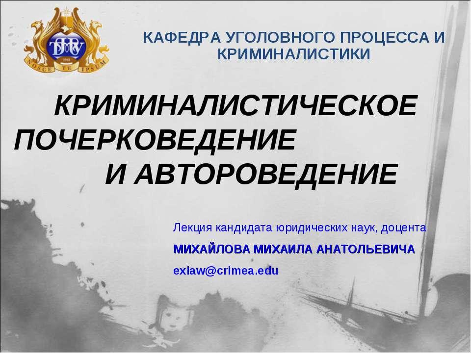 КРИМИНАЛИСТИЧЕСКОЕ ПОЧЕРКОВЕДЕНИЕ И АВТОРОВЕДЕНИЕ КАФЕДРА УГОЛОВНОГО ПРОЦЕССА...