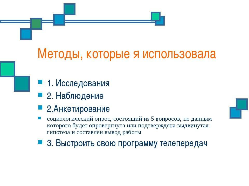 Методы, которые я использовала 1. Исследования 2. Наблюдение 2.Анкетирование ...