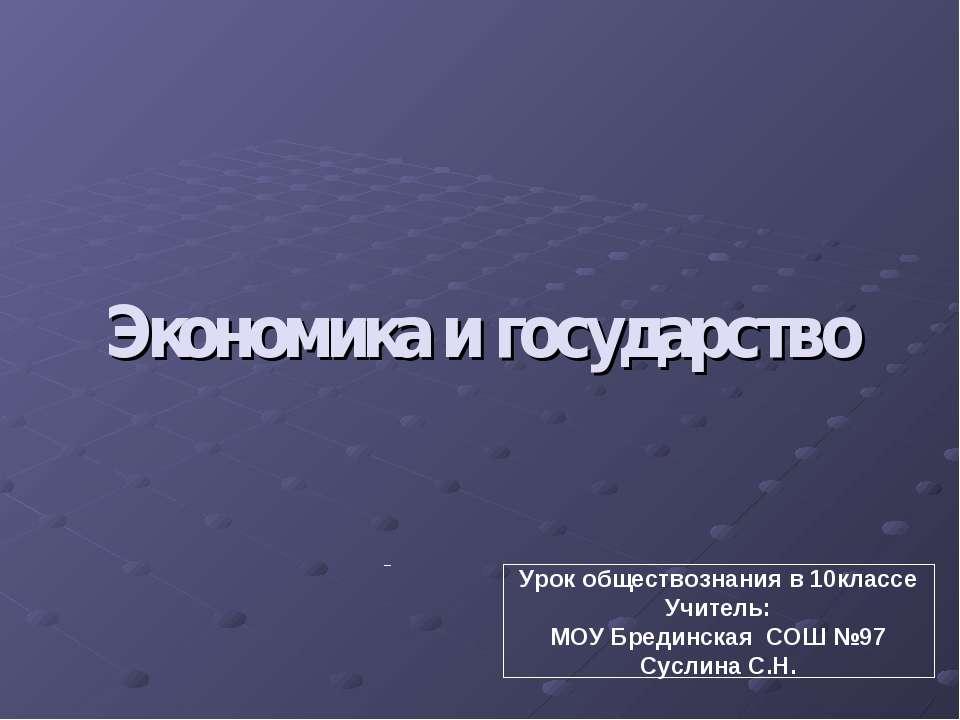 Экономика и государство Урок обществознания в 10классе Учитель: МОУ Брединска...
