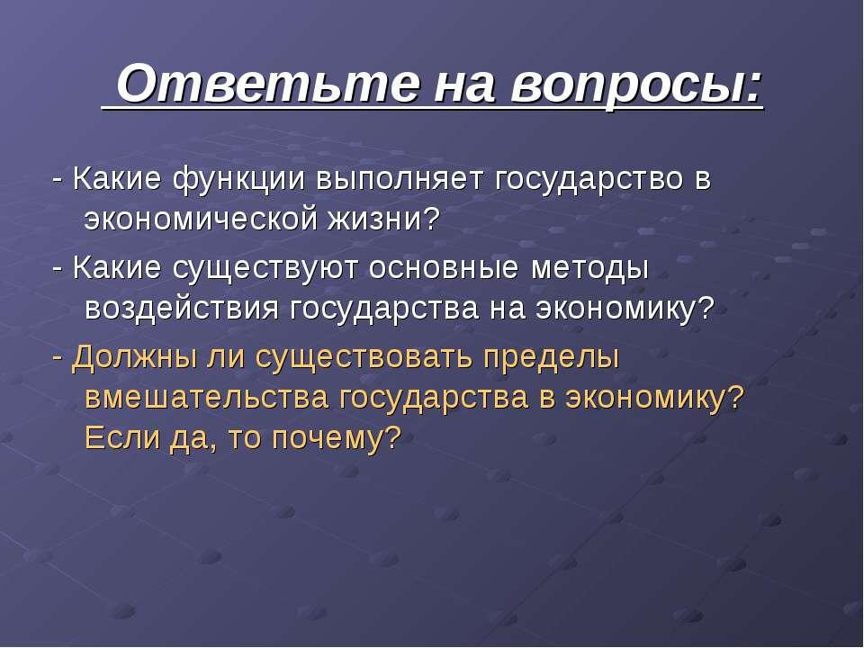Ответьте на вопросы: - Какие функции выполняет государство в экономической жи...