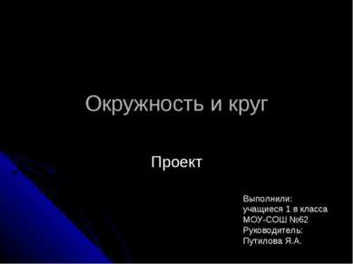 Окружность и круг Проект Выполнили: учащиеся 1 в класса МОУ-СОШ №62 Руководит...