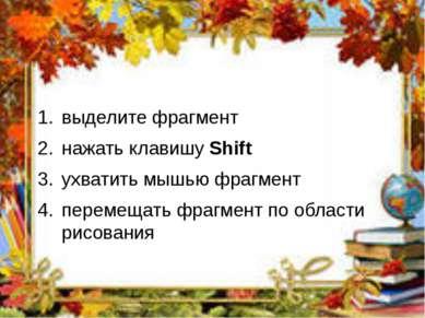 выделите фрагмент нажать клавишу Shift ухватить мышью фрагмент перемещать фра...