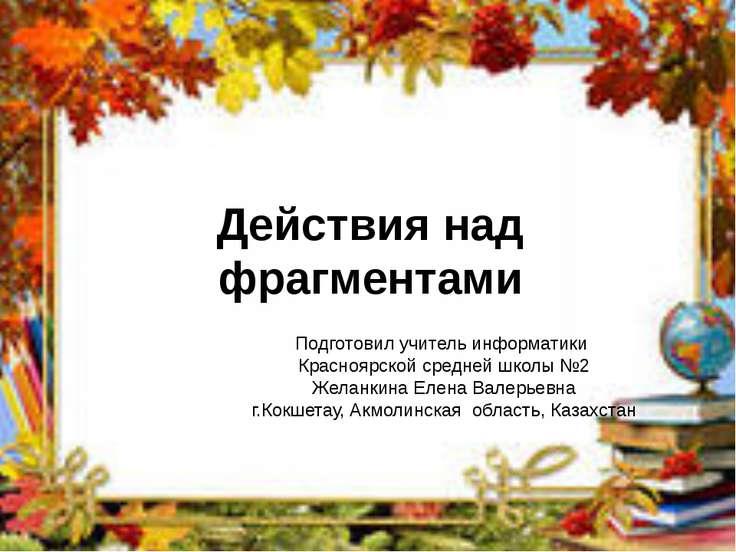 Действия над фрагментами Подготовил учитель информатики Красноярской средней ...