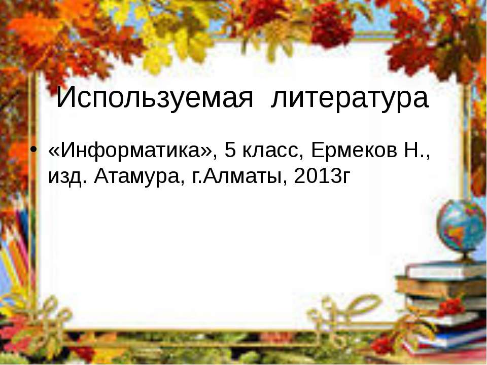 Используемая литература «Информатика», 5 класс, Ермеков Н., изд. Атамура, г.А...