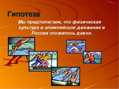 Гипотеза Мы предполагаем, что физическая культура и олимпийское движение в Ро...
