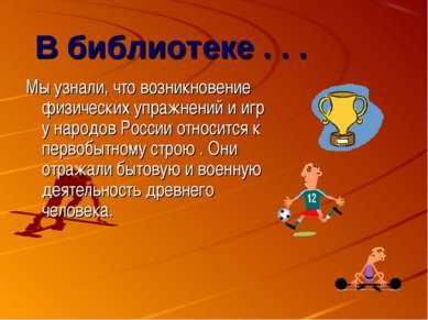 В библиотеке . . . Мы узнали, что возникновение физических упражнений и игр у...