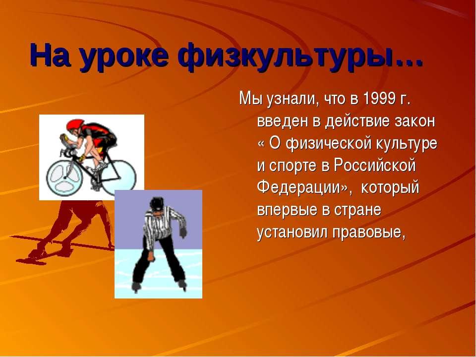 На уроке физкультуры… Мы узнали, что в 1999 г. введен в действие закон « О фи...
