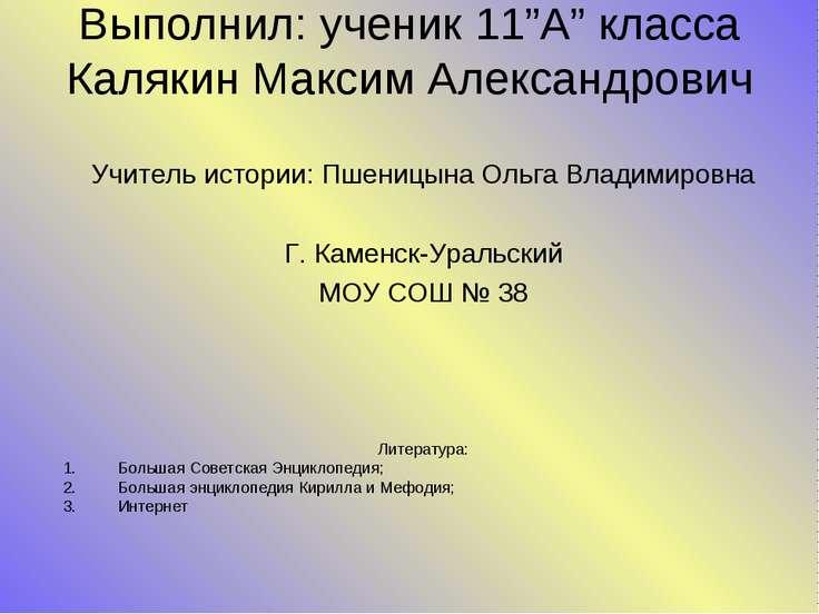 """Выполнил: ученик 11""""A"""" класса Калякин Максим Александрович Учитель истории: П..."""