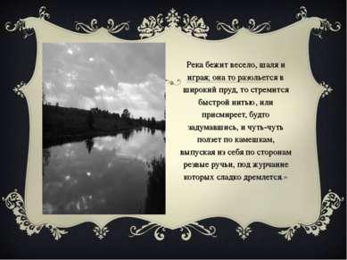 «Река бежит весело, шаля и играя; она то разольется в широкий пруд, то стреми...