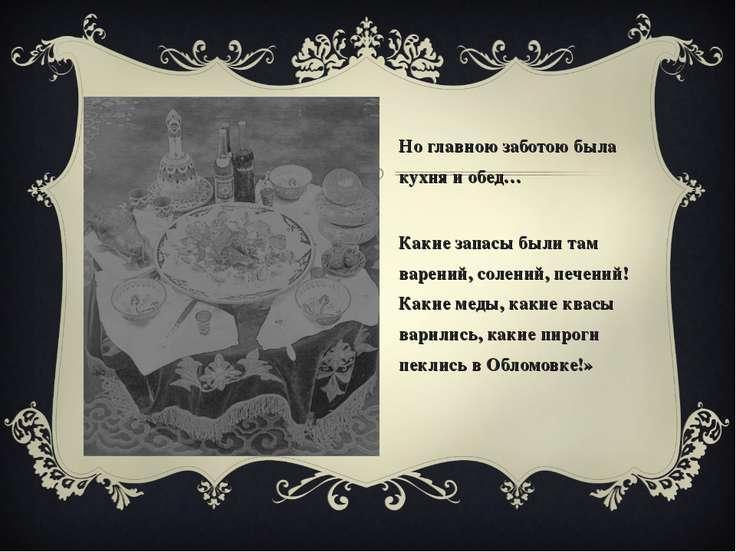 «Но главною заботою была кухня и обед… …Какие запасы были там варений, солени...