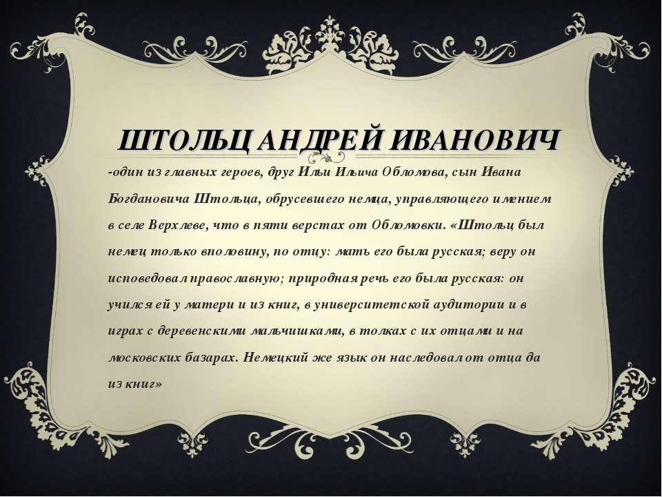 ШТОЛЬЦ АНДРЕЙ ИВАНОВИЧ -один из главных героев, друг Ильи Ильича Обломова, сы...