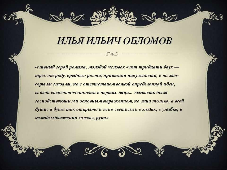 ИЛЬЯ ИЛЬИЧ ОБЛОМОВ -главный герой романа, молодой человек «лет тридцати двух ...