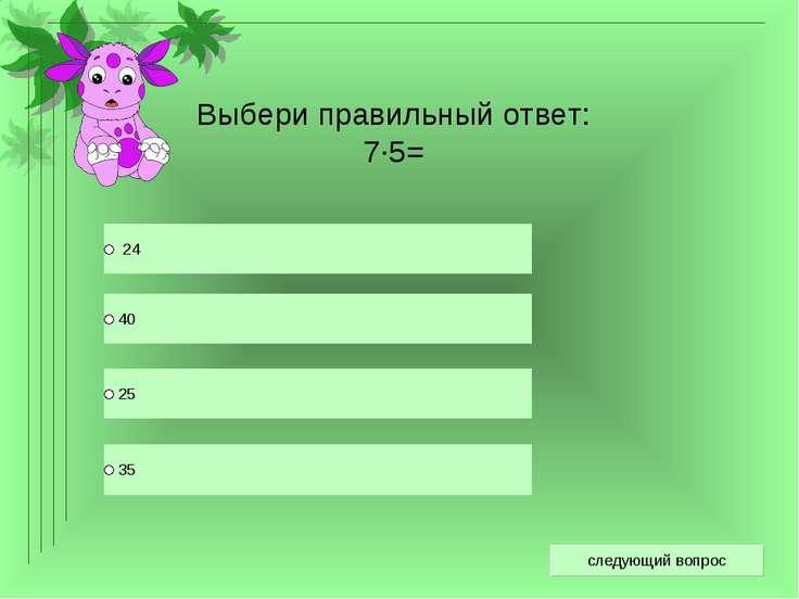 Выбери правильный ответ: 7·5=