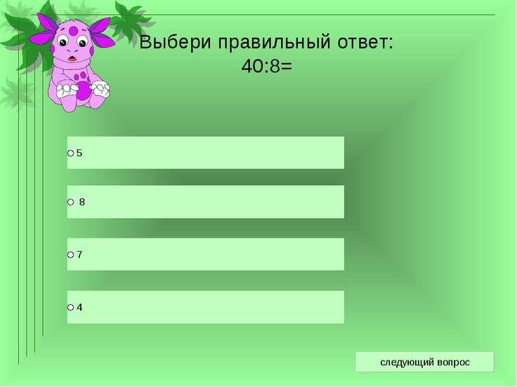 Выбери правильный ответ: 40:8=