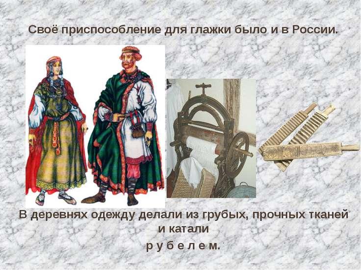 Своё приспособление для глажки было и в России. В деревнях одежду делали из г...
