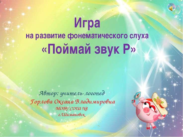 Автор: учитель-логопед Горлова Оксана Владимировна МОБУ СОШ №1 г.Шимановск Иг...