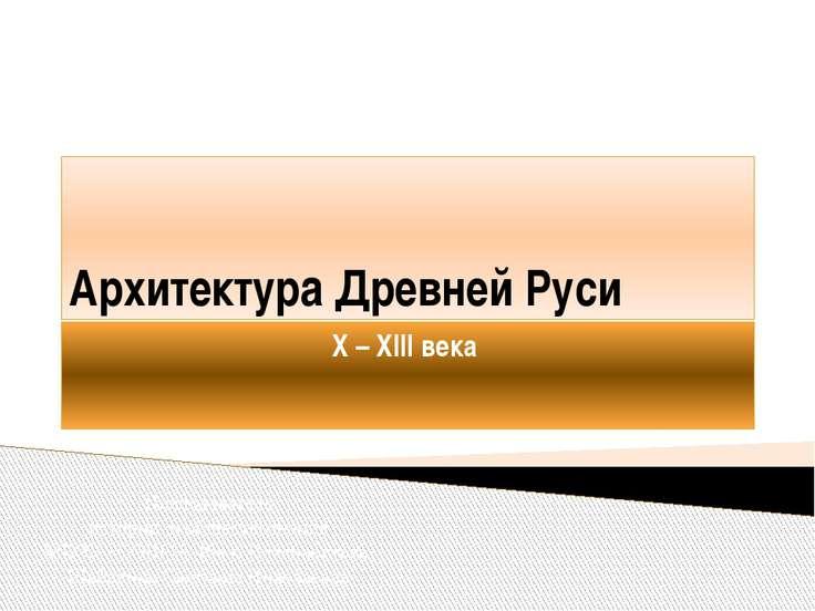 Архитектура Древней Руси X – XIII века Преподаватель истории и обществознания...