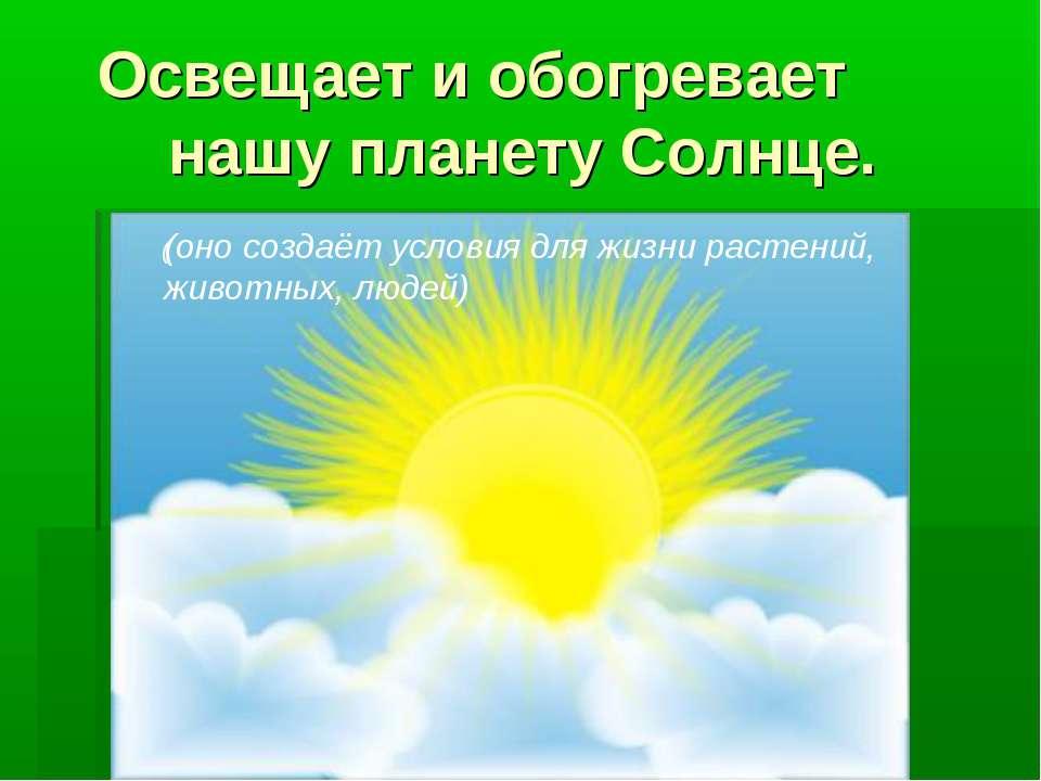 Освещает и обогревает нашу планету Солнце. ( (оно создаёт условия для жизни р...