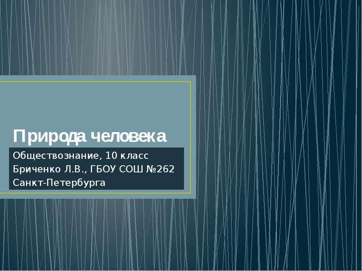 Природа человека Обществознание, 10 класс Бриченко Л.В., ГБОУ СОШ №262 Санкт-...