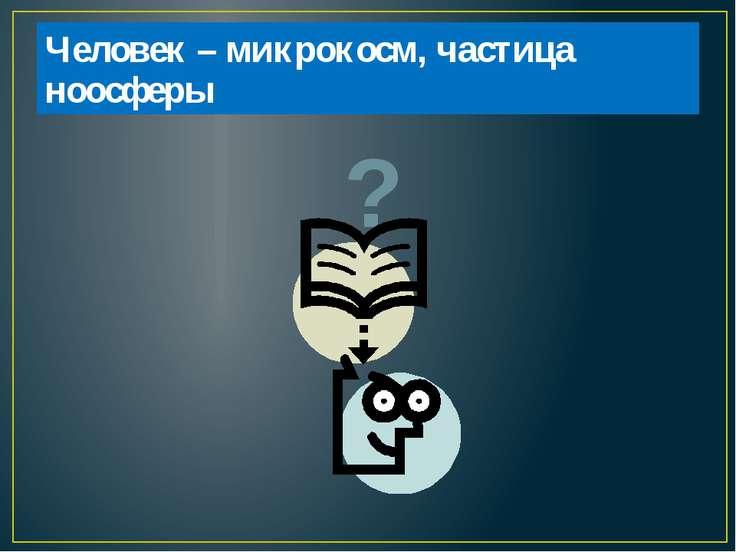 Человек – микрокосм, частица ноосферы ?