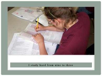I study hard from nine to three.
