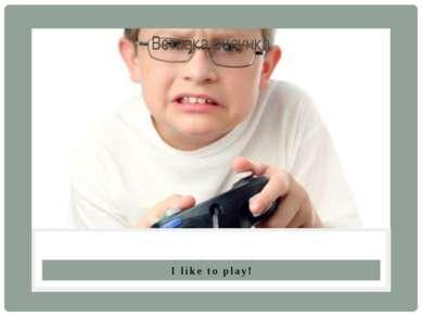I like to play!