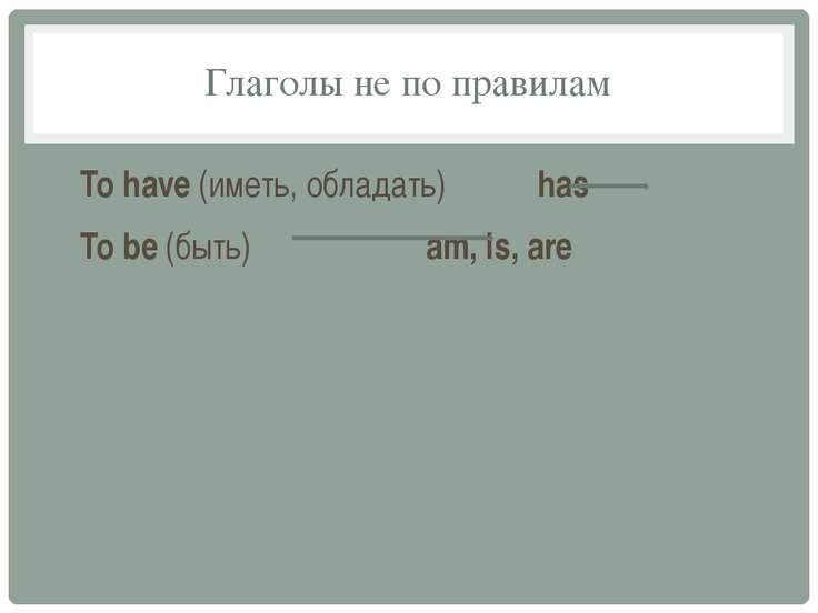 Глаголы не по правилам To have (иметь, обладать) has To be (быть) am, is, are