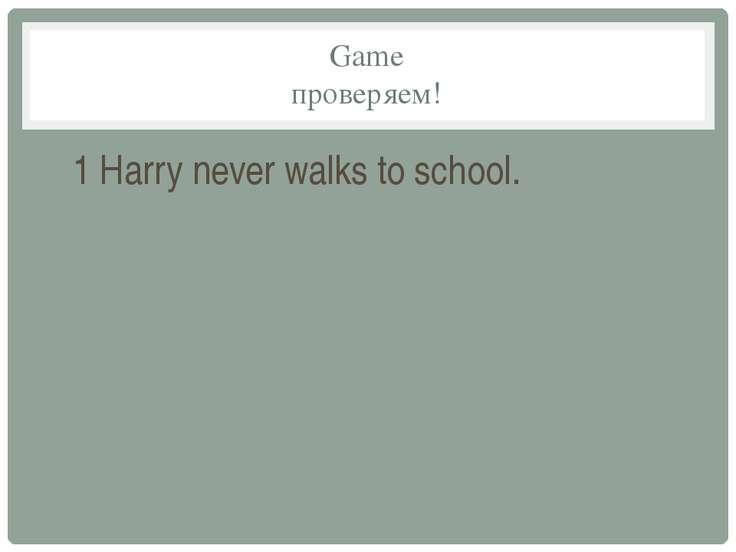 Game проверяем! 1 Harry never walks to school.