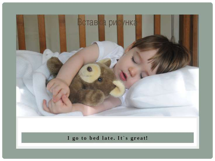 I go to bed late. It`s great!