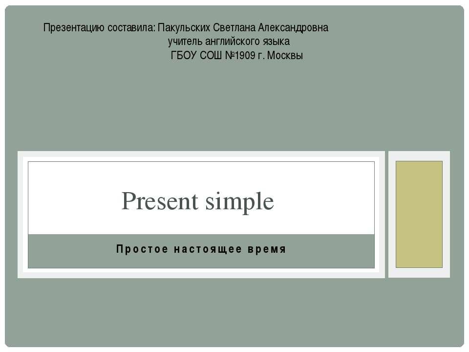 Простое настоящее время Present simple Презентацию составила: Пакульских Свет...