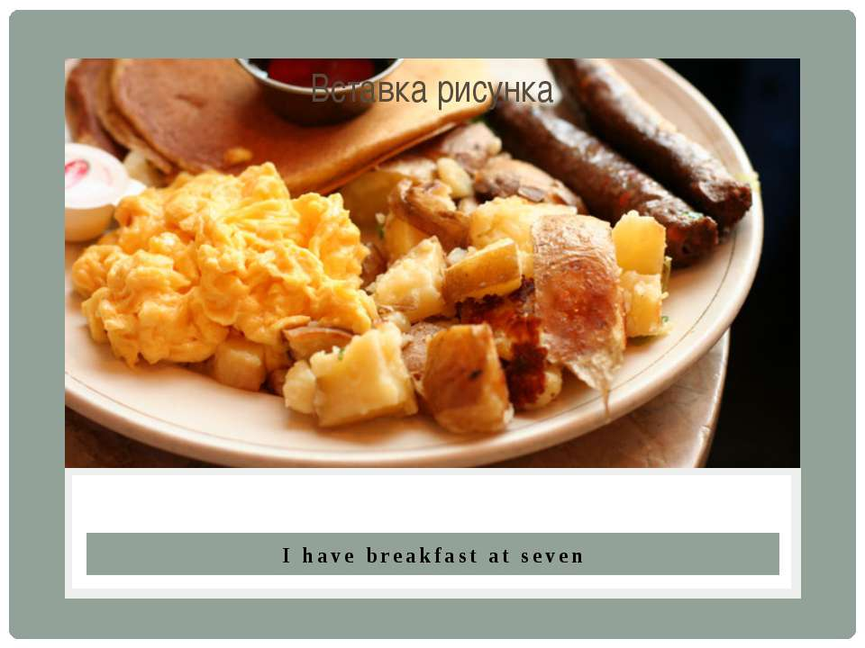 I have breakfast at seven