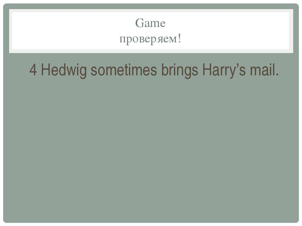 Game проверяем! 4 Hedwig sometimes brings Harry's mail.