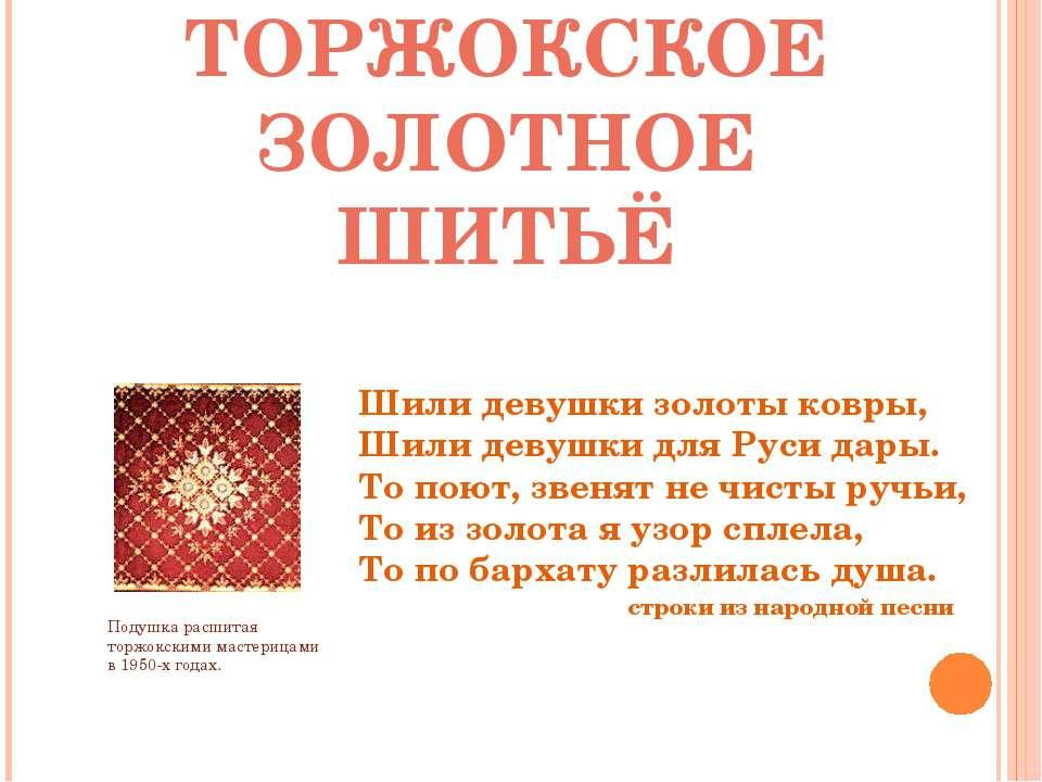 ТОРЖОКСКОЕ ЗОЛОТНОЕ ШИТЬЁ Шили девушки золоты ковры, Шили девушки для Руси да...