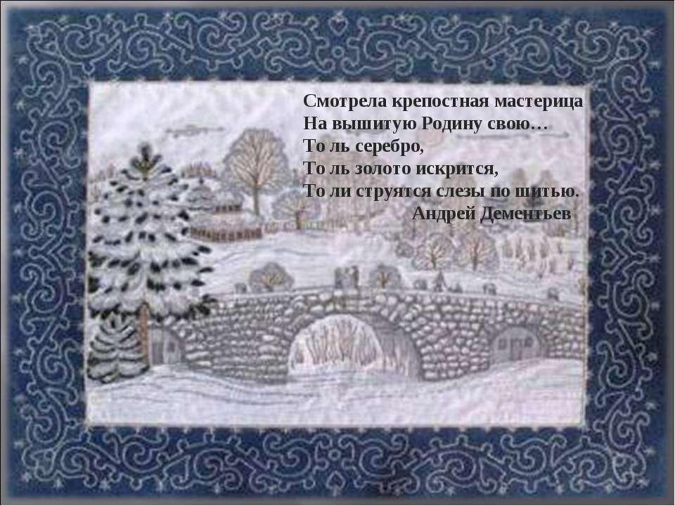 Смотрела крепостная мастерица На вышитую Родину свою… То ль серебро, То ль зо...