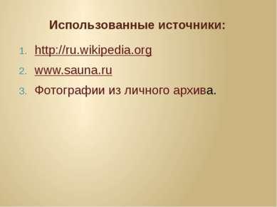 Использованные источники: http://ru.wikipedia.org www.sauna.ru Фотографии из ...