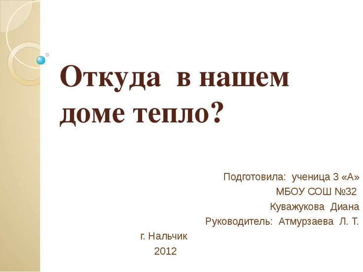 Откуда в нашем доме тепло? Подготовила: ученица 3 «А» МБОУ СОШ №32 Куважукова...