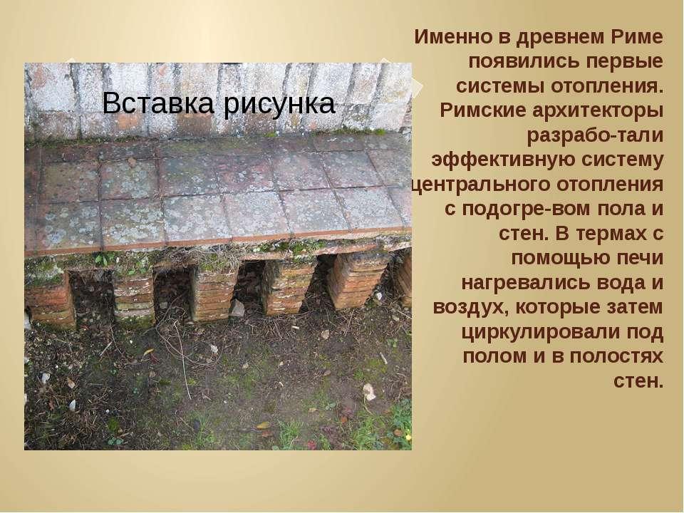 Именно в древнем Риме появились первые системы отопления. Римские архитекторы...