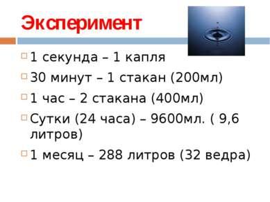 Эксперимент 1 секунда – 1 капля 30 минут – 1 стакан (200мл) 1 час – 2 стакана...