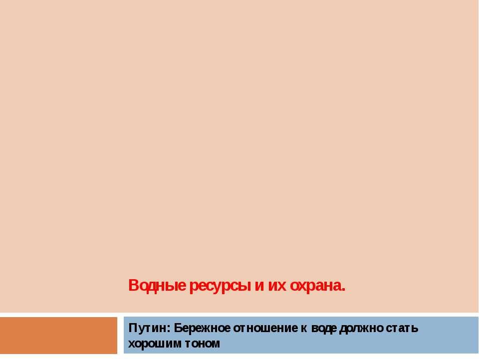 Водные ресурсы и их охрана. Путин: Бережное отношение к воде должно стать хор...