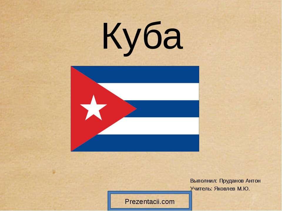 Куба Выполнил: Пруданов Антон Учитель: Яковлев М.Ю. Prezentacii.com