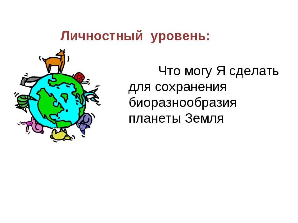 Личностный уровень: Что могу Я сделать для сохранения биоразнообразия планеты...