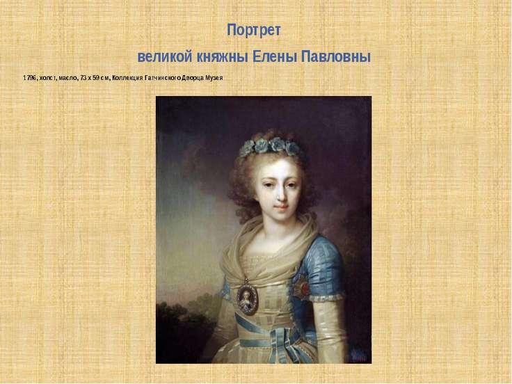 Портрет великой княжны Елены Павловны 1796, холст, масло, 73 x 59 см, Коллекц...