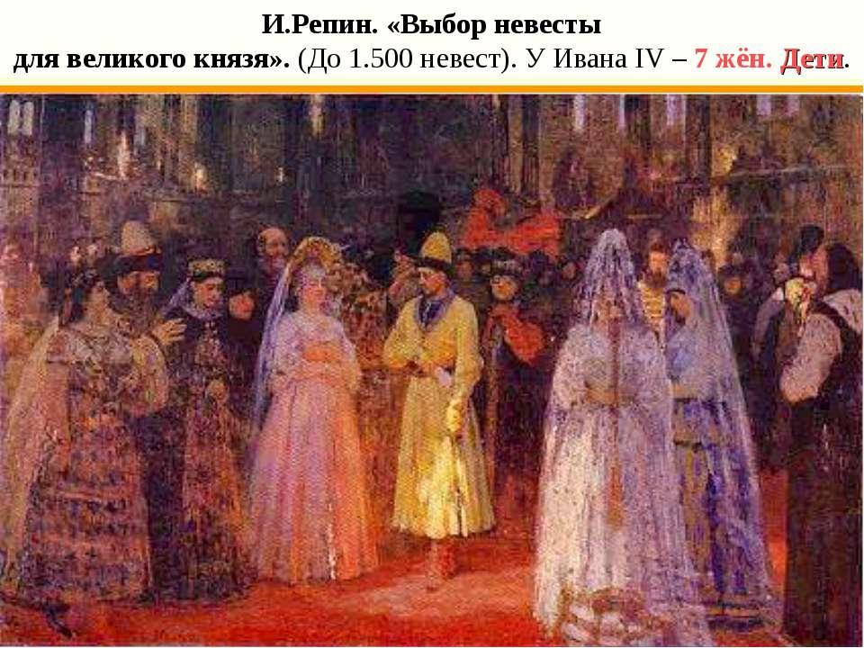 И.Репин. «Выбор невесты для великого князя». (До 1.500 невест). У Ивана IV – ...