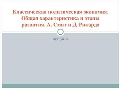 ЛЕКЦИЯ 26 Классическая политическая экономия. Общая характеристика и этапы ра...