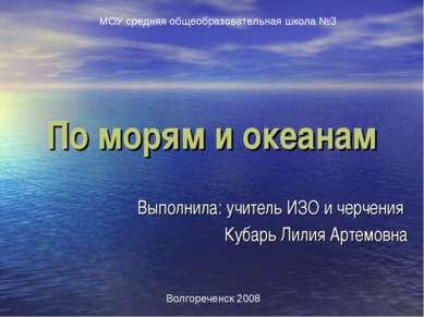 По морям и океанам Выполнила: учитель ИЗО и черчения Кубарь Лилия Артемовна М...