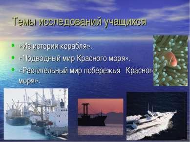 Темы исследований учащихся «Из истории корабля». «Подводный мир Красного моря...