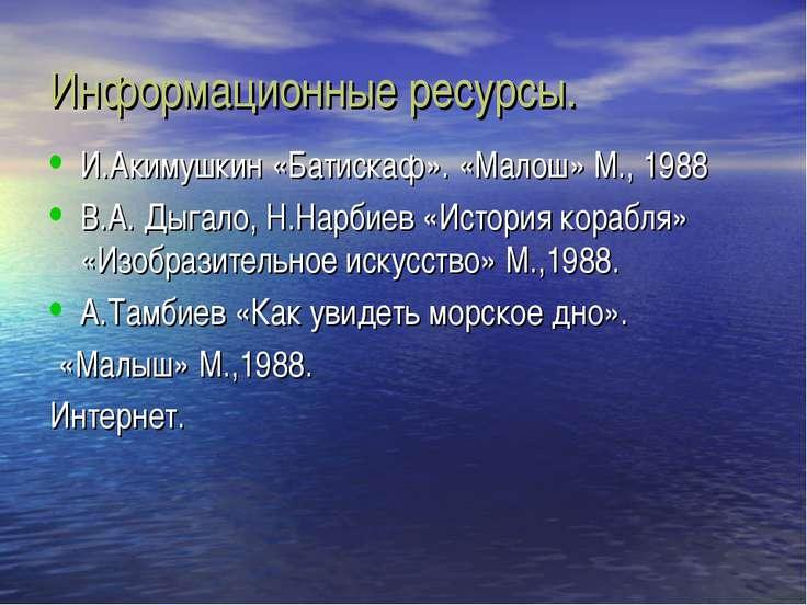 Информационные ресурсы. И.Акимушкин «Батискаф». «Малош» М., 1988 В.А. Дыгало,...