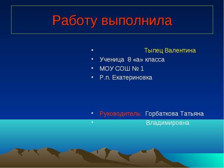 Работу выполнила Тыпец Валентина Ученица 8 «а» класса МОУ СОШ № 1 Р.п. Екатер...